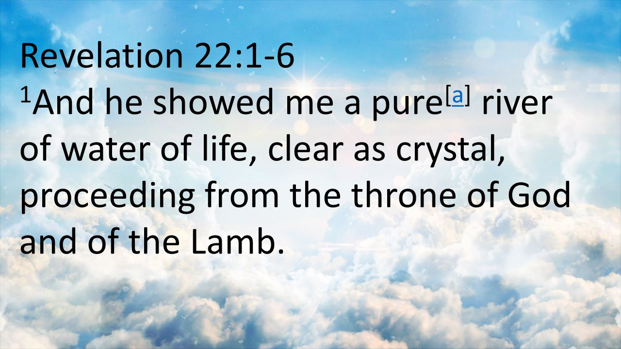 Revelation 22:1-6 1And he showed me a pure[a] river of water of life, clear as crystal, proceeding from the throne of God and of the Lamb.